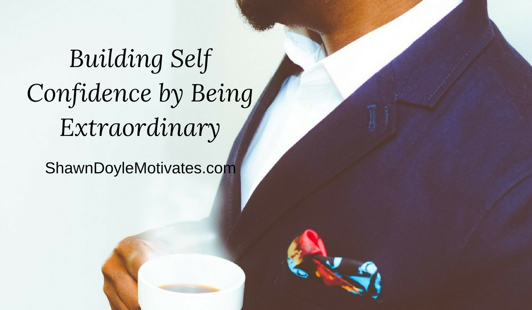 Being Extraodinary to Build Self Confidence