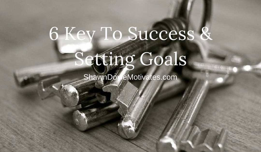 6 Keys To Success & Setting Goals